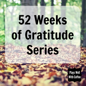 52 Weeks of Gratitude Series - Plays Well With Coffee